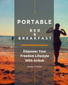 Portable Bed & Breakfast: Empower Your Freedom Lifestyle With Airbnb by Ashley R Parent