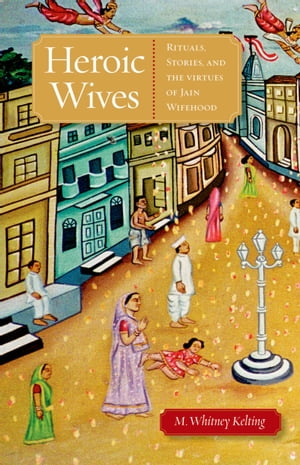 Heroic Wives Rituals,  Stories and the Virtues of Jain Wifehood