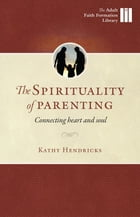 The Spirituality of Parenting: Connecting Heart and Soul by Kathy Hendricks