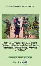 Why do Africans Have Less Heart Disease, Diabetes, and Cancer? And no Depression, Osteoporosis, Arthritis, or Asthma?: SHORT STORY #10. Nonfiction ser by Alla P. Gakuba
