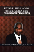 Living in the Shadow of Blackness as a Black Physician and Healthcare Disparity in the United States of America by Professor Valiere Alcena M.D.MACP