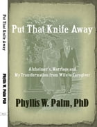 Put That Knife Away: Alzheimer's, Marriage and My Transformation from Wife to Caregiver by Phyllis Palm