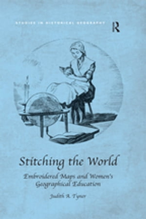 Stitching the World: Embroidered Maps and Women?s Geographical Education