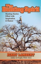 The Hunting Spirit: Hunting Stories Filled with Inspiration & Humor by Jerry Lambert