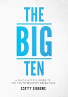 The Big Ten: A Quick-Access Guide to Ten Youth Ministry Essentials by Scotty Gibbons