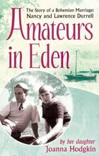 Amateurs In Eden: The Story of a Bohemian Marriage: Nancy and Lawrence Durrell by Joanna Hodgkin
