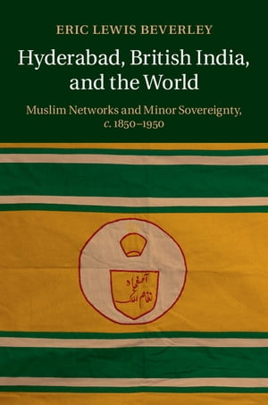 Hyderabad,  British India,  and the World Muslim Networks and Minor Sovereignty,  c.1850?1950