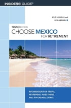 Choose Mexico for Retirement: Information for Travel, Retirement, Investment, and Affordable Living by John Howells