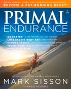 Primal Endurance: Escape chronic cardio and carbohydrate dependency and become a fat burning beast! by Mark Sisson