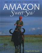 Amazon Sweet Sea: Land, Life, and Water at the River's Mouth by Nigel J. H. Smith