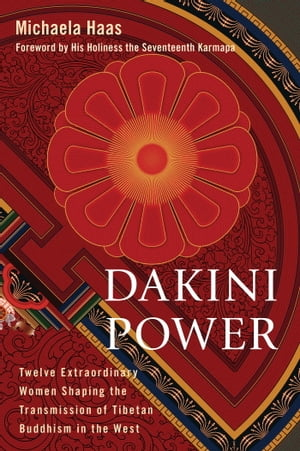 Dakini Power Twelve Extraordinary Women Shaping the Transmission of Tibetan Buddhism in the W est