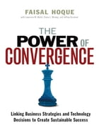 The Power of Convergence: Linking Business Strategies and Technology Decisions to Create Sustainable Success by Faisal HOQUE