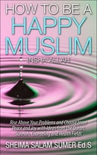 How To Be A Happy Muslim Insha' Allah: Rise Above Your Problems and Choose Inner Peace and Joy with Ideas from the Quran, Sunnah, Counseling and Healt by Sheima Salam Sumer