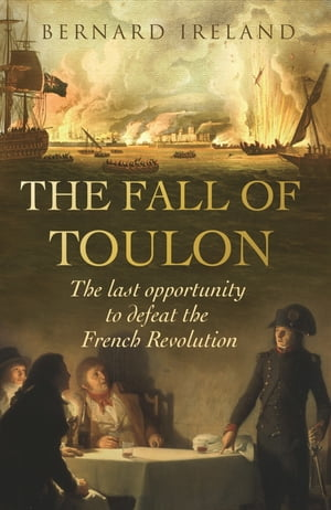 The Fall of Toulon The Royal Navy and the Royalist Last Stand Against the French Revolution