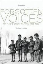 Forgotten Voices of Mao's Great Famine, 1958-1962: An Oral History by Xun Zhou