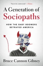A Generation of Sociopaths: How the Baby Boomers Betrayed America by Bruce Cannon Gibney