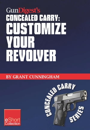 Gun Digest's Customize Your Revolver Concealed Carry Collection eShort From regular pistol maintenance to sights,  action,  barrel and finish upgrades f