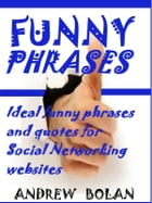 Funny Phrases: Ideal funny phrases and quotes for Social Networking websites by Andrew Bolan