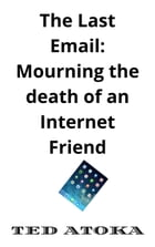 The Last eMail: Mourning the Death of an Internet Friend by Ted Atoka