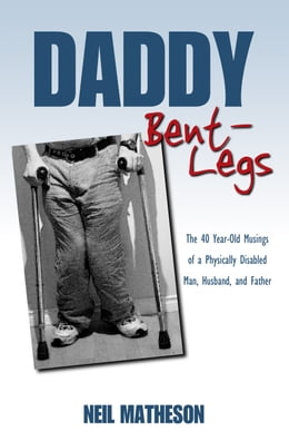 Book Daddy Bent-Legs: The 40 Year-Old Musings of a Physically Disabled Man, Husband, and Father by Neil Matheson