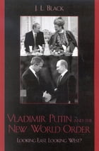 Vladimir Putin and the New World Order: Looking East, Looking West? by J. L. Black