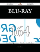 Blu-ray 164 Success Secrets - 164 Most Asked Questions On Blu-ray - What You Need To Know