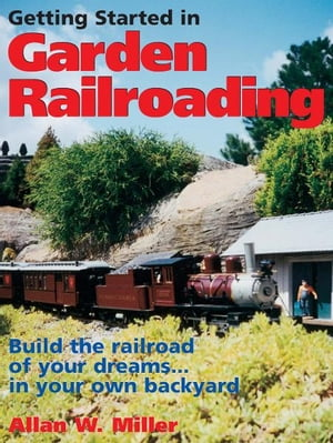 Getting Started in Garden Railroading: Build the railroad of your dreams?in your own backyard! Build the railroad of your dreams?in your own backyard!