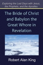 The Bride of Christ and Babylon the Great Whore in Revelation (Exploring the Last Days with Jesus, the Prophets, and the Apostles) by Robert Alan King