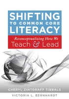 Shifting to Common Core Literacy: Reconceptualizing How We Teach and Lead by Cheryl Zintgraff Tibbals