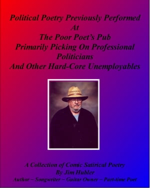 Political Poetry Previously Performed At The Poor Poet's Pub Primarily Picking On Professional Politicians And Other Hard-core Unemployables: A Collection of Comic Satirical Poetry