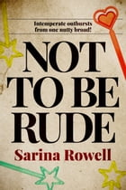 Not to be Rude: Intemperate outbursts from one nutty broad! by Sarina Rowell