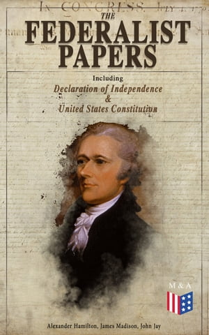 The Federalist Papers (Including Declaration of Independence & United States Constitution): Written by the Founding Fathers in Favor of the Constitution – Arguments that Created the Modern America