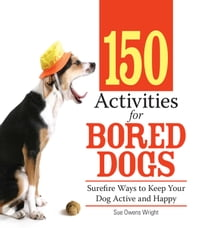 150 Activities For Bored Dogs: Surefire Ways to Keep Your Dog Active and Happy