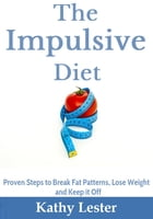 The Impulsive Diet: Proven Steps to Break Fat Patterns, Lose Weight and Keep it Off by Kathy Lester