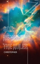 God: Re-Writing the Rules by Christopher