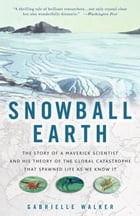 Snowball Earth: The Story of a Maverick Scientist and His Theory of the Global Catastrophe That Spawned Life As We K by Gabrielle Walker