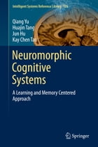 Neuromorphic Cognitive Systems: A Learning and Memory Centered Approach by Qiang Yu