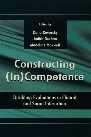 Constructing (in)competence Disabling Evaluations in Clinical and Social interaction