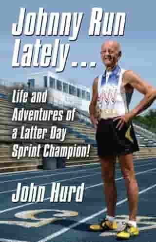 JOHNNY RUN LATELY: The Life and Adventures of a Latter Day Sprint Champion by John Hurd