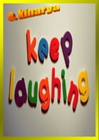 Keep Laughing: Laughter is always the best medicine by E. Kinarya
