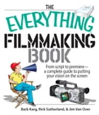 The Everything Filmmaking Book: From Script to Premiere -a Complete Guide to Putting Your Vision on the Screen by Barb Karg