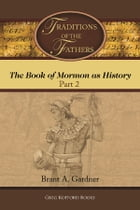 Traditions of the Fathers: The Book of Mormon as History (Part 2) by Brant A. Gardner