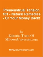 Premenstrual Tension 101 - Natural Remedies - Or Your Money Back! by Editorial Team Of MPowerUniversity.com