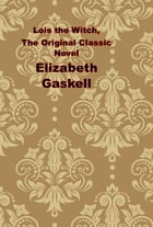 Lois the Witch, The Original Classic Novel by Elizabeth Gaskell
