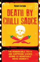Death by Chilli Sauce: The Remarkable Truth and Surprising Science behind 101 Memorable Movie Moments by Richard Germain