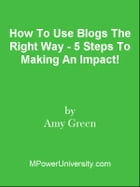 How To Use Blogs The Right Way - 5 Steps To Making An Impact! by Editorial Team Of MPowerUniversity.com