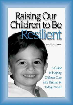 Raising Our Children to Be Resilient A Guide to Helping Children Cope with Trauma in Today's World