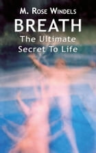 Breath: The Ultimate Secret to Life by M. Rose Windels