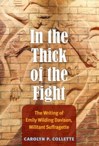 In the Thick of the Fight: The Writing of Emily Wilding Davison, Militant Suffragette