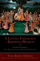 A Living Theology of Krishna Bhakti: Essential Teachings of A. C. Bhaktivedanta Swami Prabhupada